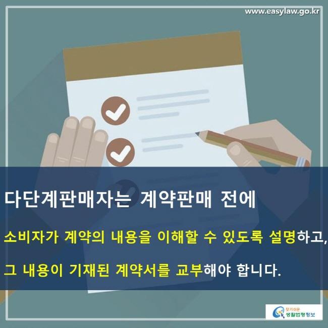 다단계판매자는 계약판매 전에 소비자가 계약의 내용을 이해할 수 있도록 설명하고, 그 내용이 기재된 계약서를 교부해야 합니다.